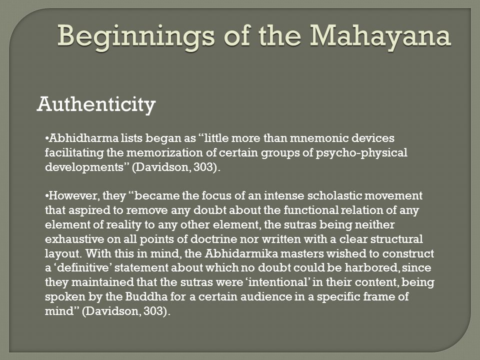 Beginnings of the Mahayana Authenticity Abhidharma lists began as little more than mnemonic devices facilitating the memorization of certain groups of psycho-physical developments (Davidson, 303).