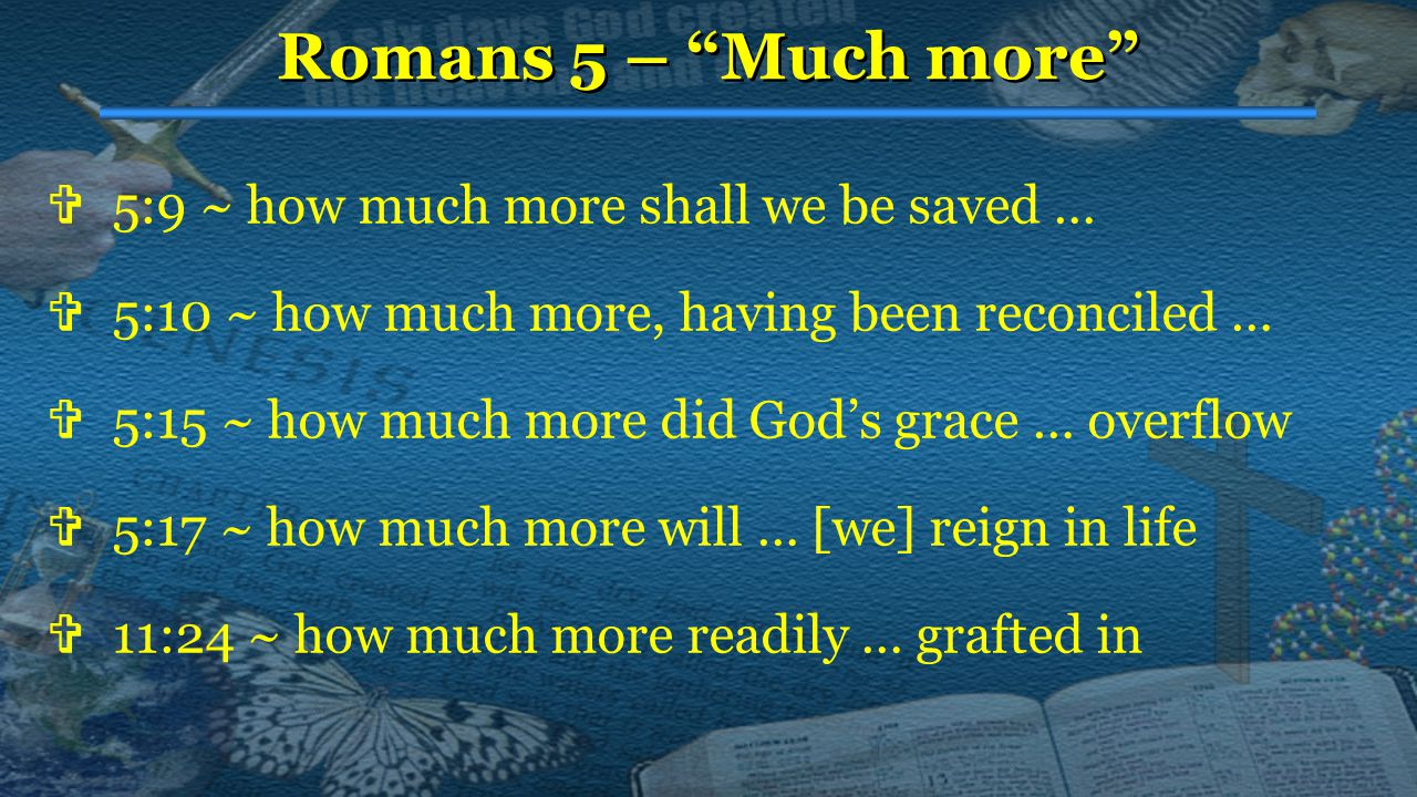 Romans 5 – Much more  5:9 ~ how much more shall we be saved …  5:10 ~ how much more, having been reconciled …  5:15 ~ how much more did God's grace … overflow  5:17 ~ how much more will … [we] reign in life  11:24 ~ how much more readily … grafted in