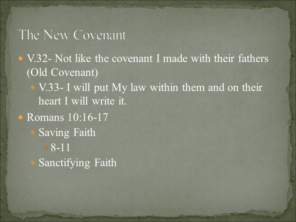 V.32- Not like the covenant I made with their fathers (Old Covenant) V.33- I will put My law within them and on their heart I will write it.