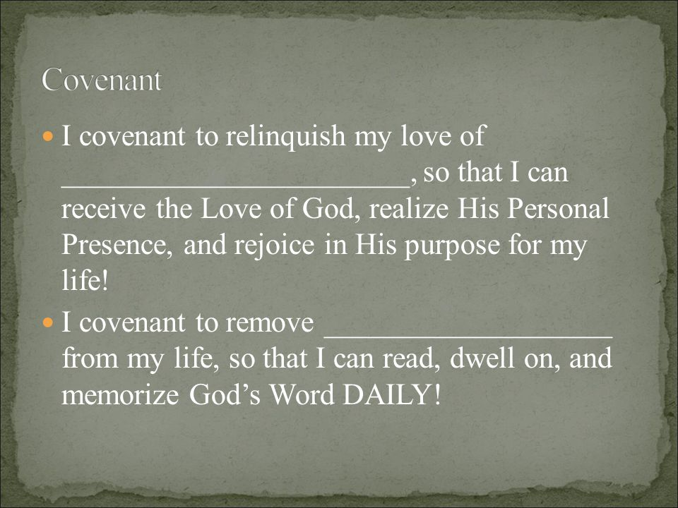 I covenant to relinquish my love of _______________________, so that I can receive the Love of God, realize His Personal Presence, and rejoice in His