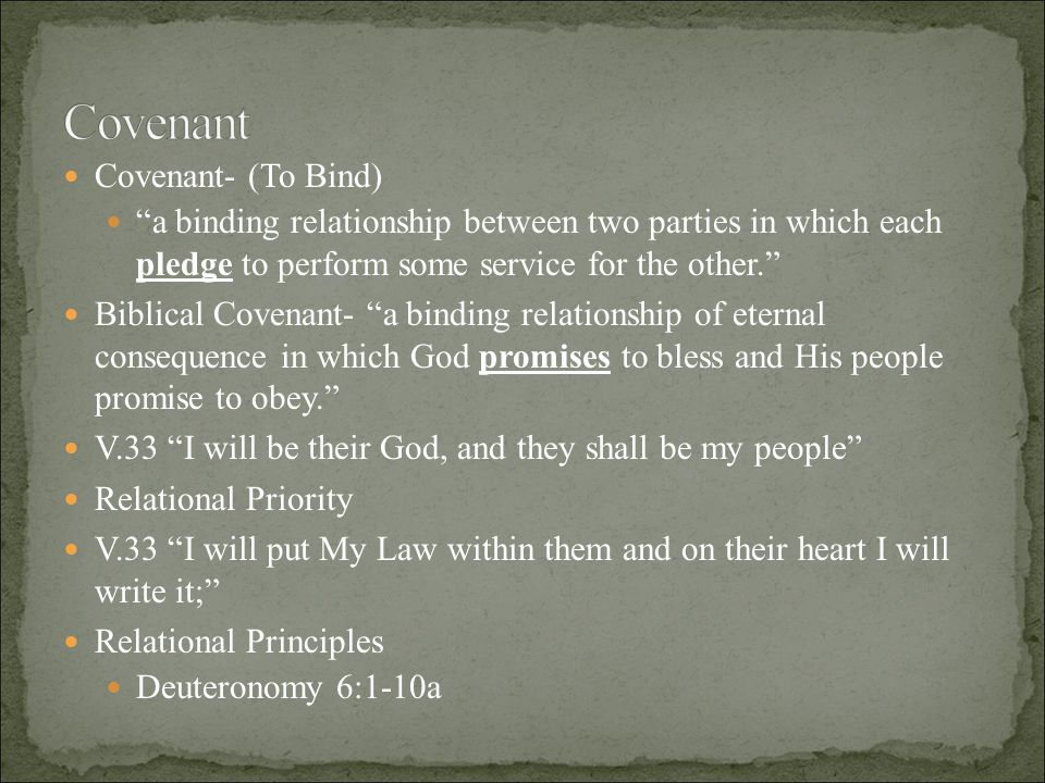 Covenant- (To Bind) a binding relationship between two parties in which each pledge to perform some service for the other. Biblical Covenant- a binding relationship of eternal consequence in which God promises to bless and His people promise to obey. V.33 I will be their God, and they shall be my people Relational Priority V.33 I will put My Law within them and on their heart I will write it; Relational Principles Deuteronomy 6:1-10a