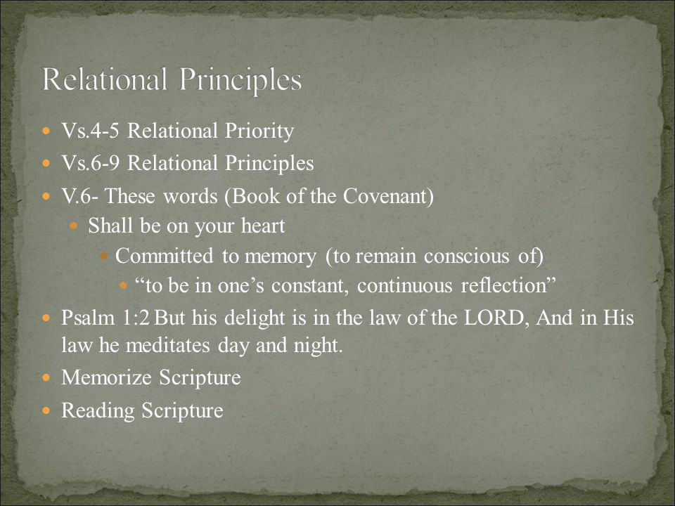 Vs.4-5 Relational Priority Vs.6-9 Relational Principles V.6- These words (Book of the Covenant) Shall be on your heart Committed to memory (to remain conscious of) to be in one's constant, continuous reflection Psalm 1:2 But his delight is in the law of the LORD, And in His law he meditates day and night.