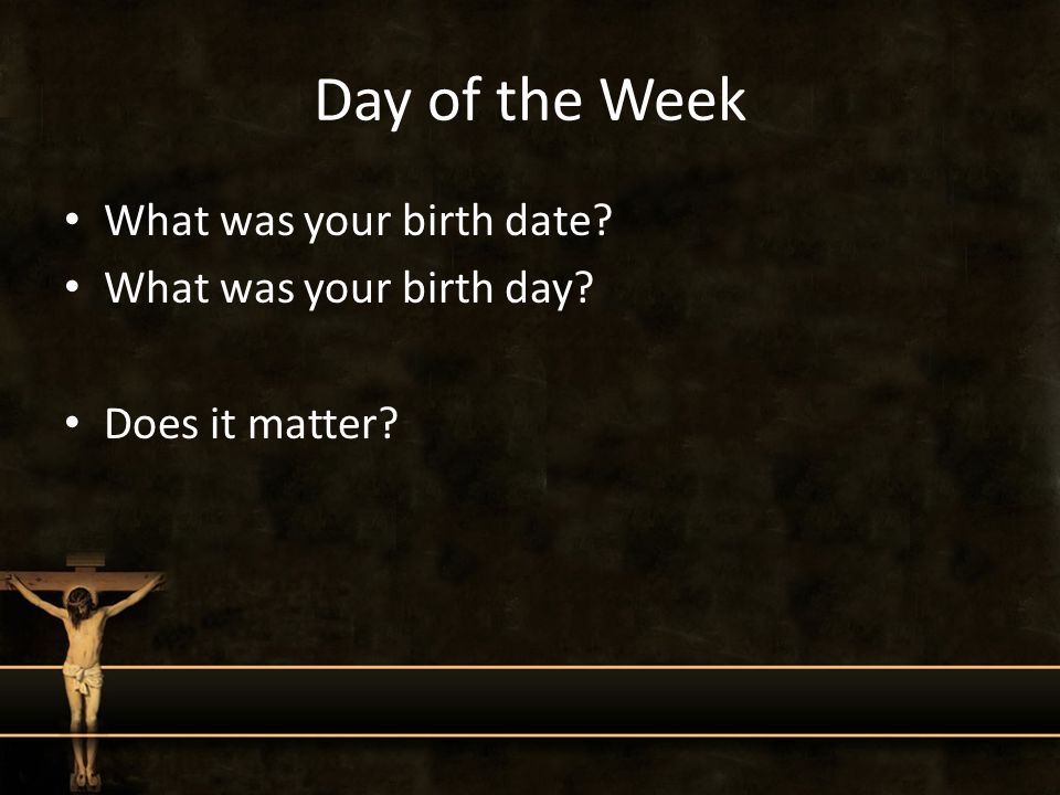 Day of the Week What was your birth date? What was your birth day? Does it matter?