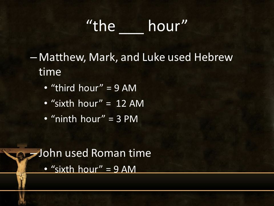 the ___ hour – Matthew, Mark, and Luke used Hebrew time third hour = 9 AM sixth hour = 12 AM ninth hour = 3 PM – John used Roman time sixth hour = 9 AM