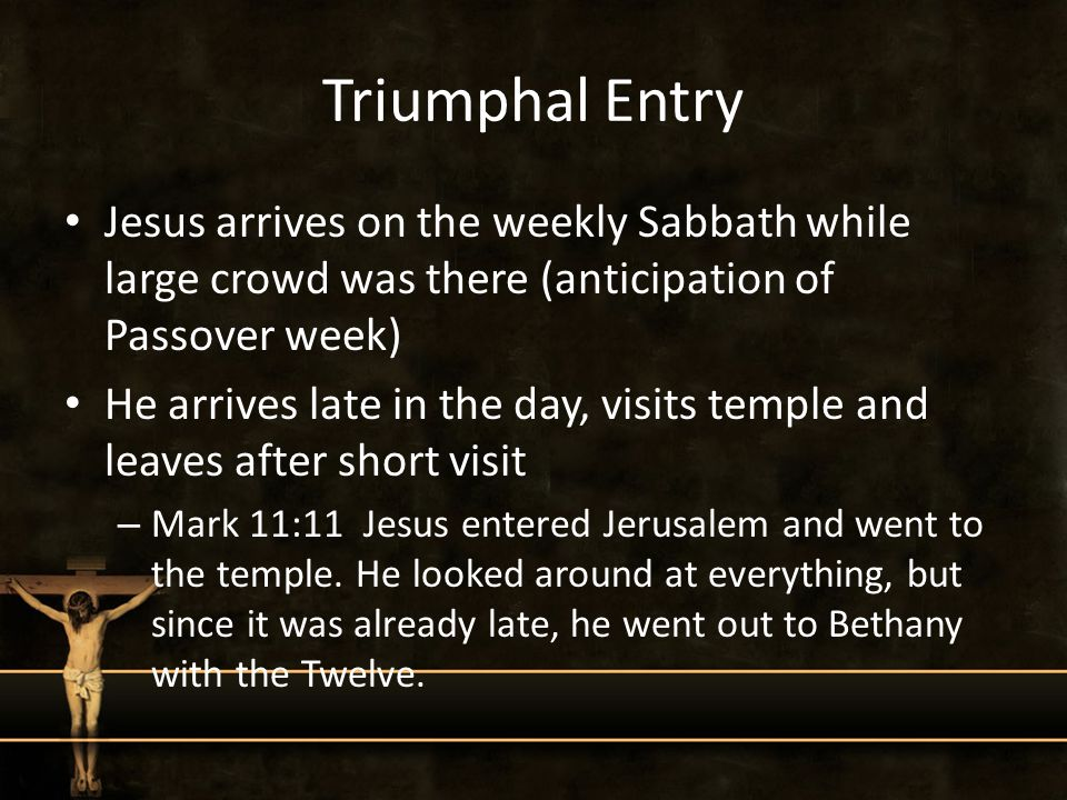 Triumphal Entry Jesus arrives on the weekly Sabbath while large crowd was there (anticipation of Passover week) He arrives late in the day, visits temple and leaves after short visit – Mark 11:11 Jesus entered Jerusalem and went to the temple.