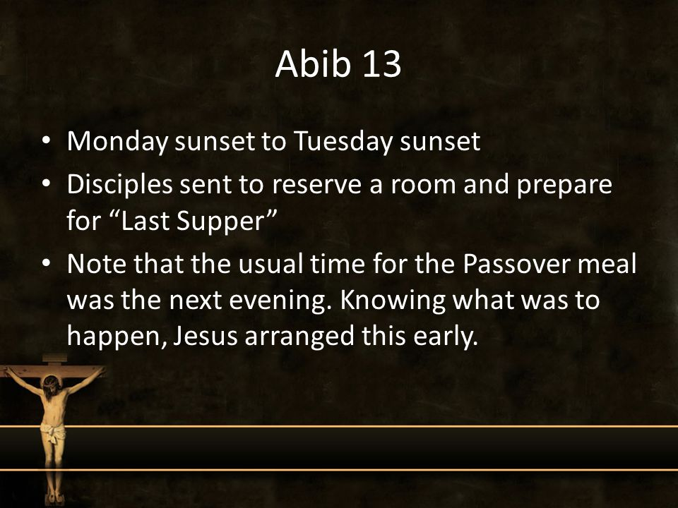 Abib 13 Monday sunset to Tuesday sunset Disciples sent to reserve a room and prepare for Last Supper Note that the usual time for the Passover meal was the next evening.