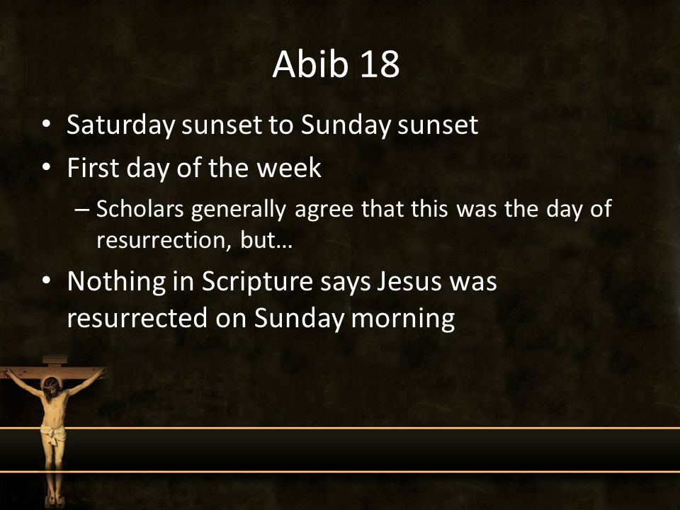 Abib 18 Saturday sunset to Sunday sunset First day of the week – Scholars generally agree that this was the day of resurrection, but… Nothing in Scripture says Jesus was resurrected on Sunday morning