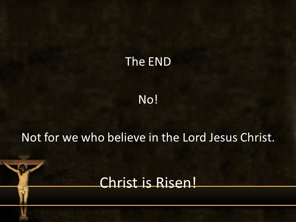 The END No! Not for we who believe in the Lord Jesus Christ. Christ is Risen!