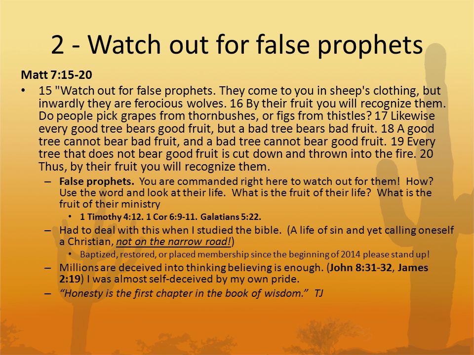 2 - Watch out for false prophets Matt 7:15-20 15 Watch out for false prophets.