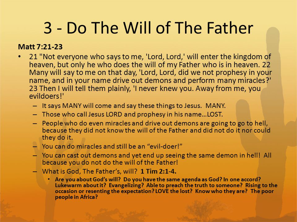 3 - Do The Will of The Father Matt 7:21-23 21 Not everyone who says to me, Lord, Lord, will enter the kingdom of heaven, but only he who does the will of my Father who is in heaven.