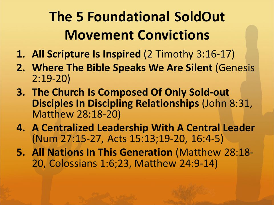 The 5 Foundational SoldOut Movement Convictions 1.All Scripture Is Inspired (2 Timothy 3:16-17) 2.Where The Bible Speaks We Are Silent (Genesis 2:19-20) 3.The Church Is Composed Of Only Sold-out Disciples In Discipling Relationships (John 8:31, Matthew 28:18-20) 4.A Centralized Leadership With A Central Leader (Num 27:15-27, Acts 15:13;19-20, 16:4-5) 5.All Nations In This Generation (Matthew 28:18- 20, Colossians 1:6;23, Matthew 24:9-14)