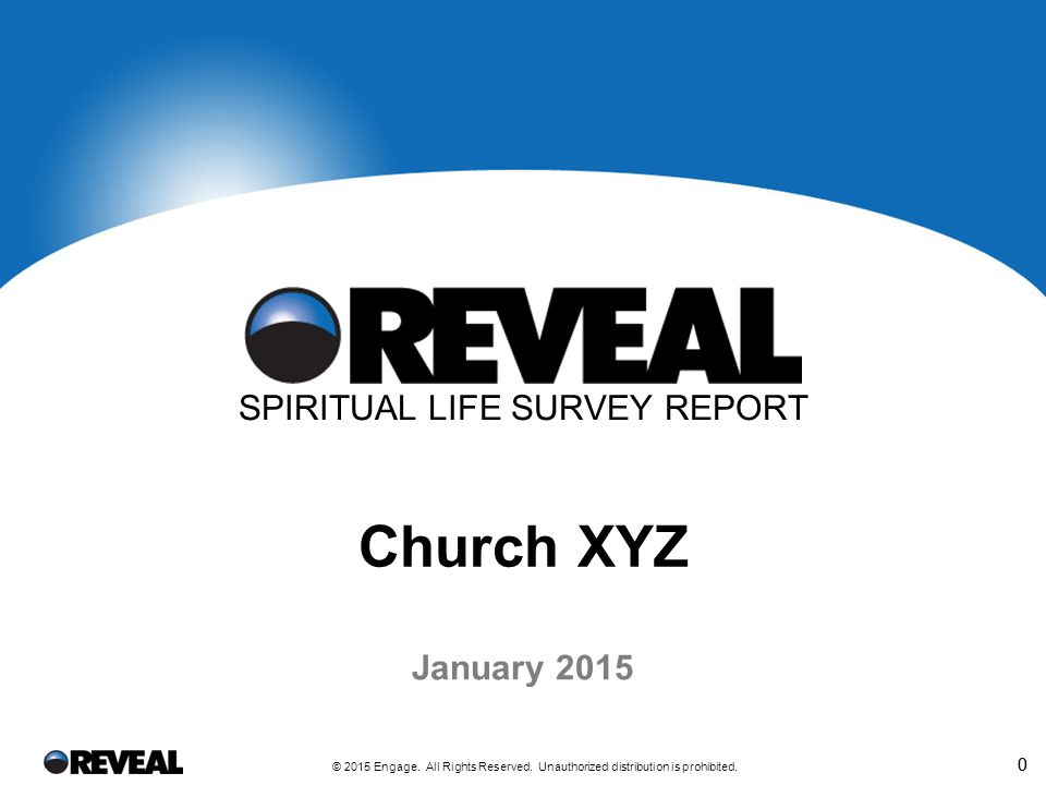 0 © 2015 Engage. All Rights Reserved. Unauthorized distribution is prohibited. 0 January 2015 SPIRITUAL LIFE SURVEY REPORT Church XYZ