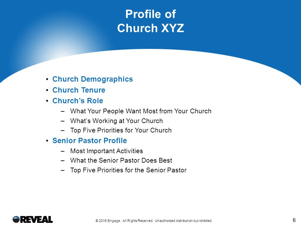 66 Church Demographics Church Tenure Church's Role –What Your People Want Most from Your Church –What's Working at Your Church –Top Five Priorities for Your Church Senior Pastor Profile –Most Important Activities –What the Senior Pastor Does Best –Top Five Priorities for the Senior Pastor Profile of Church XYZ © 2015 Engage.