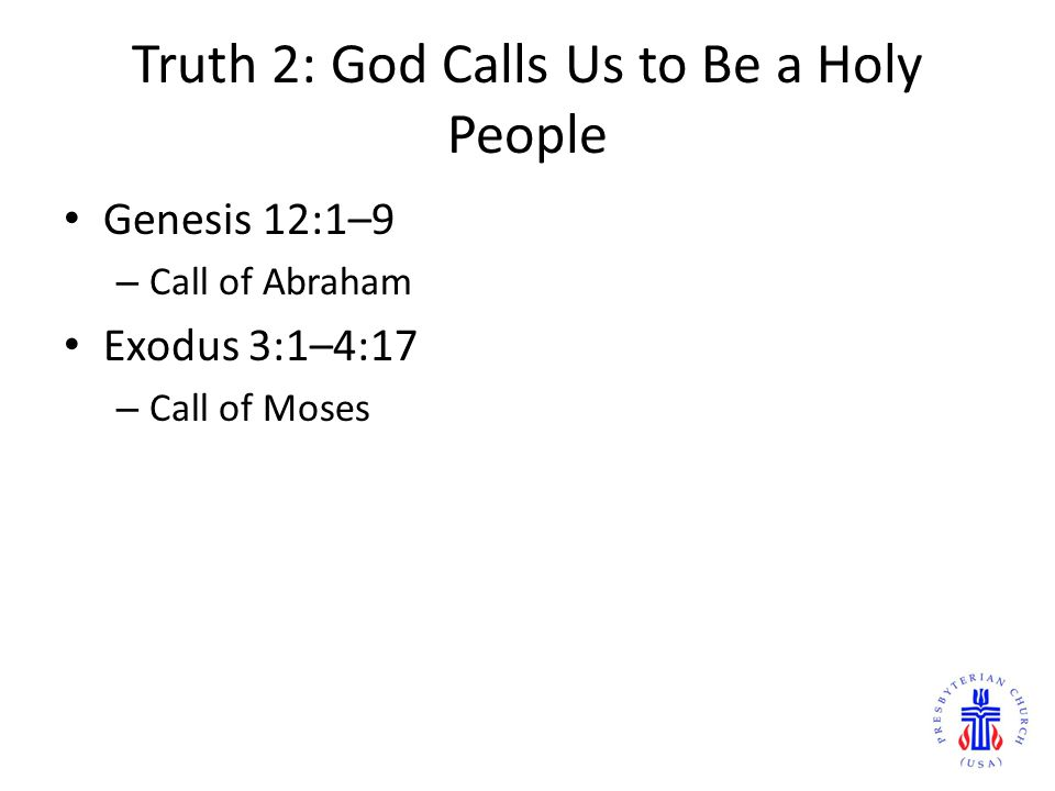 Truth 2: God Calls Us to Be a Holy People Genesis 12:1–9 – Call of Abraham Exodus 3:1–4:17 – Call of Moses