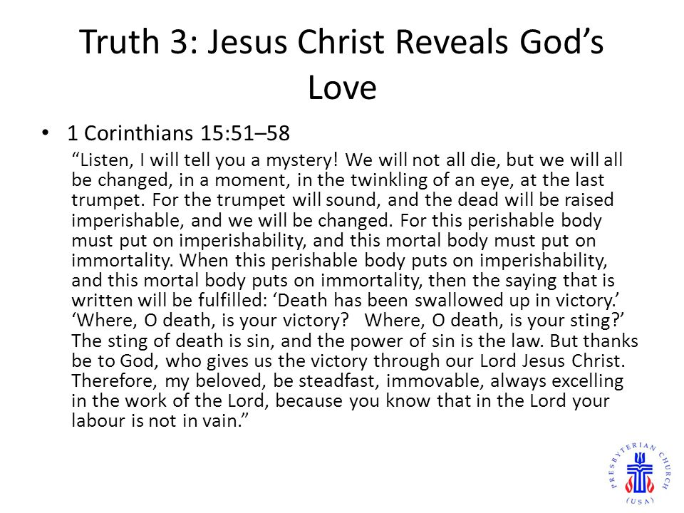 "Truth 3: Jesus Christ Reveals God's Love 1 Corinthians 15:51–58 ""Listen, I will tell you a mystery! We will not all die, but we will all be changed, i"