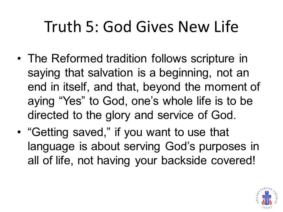 Truth 5: God Gives New Life The Reformed tradition follows scripture in saying that salvation is a beginning, not an end in itself, and that, beyond the moment of aying Yes to God, one's whole life is to be directed to the glory and service of God.
