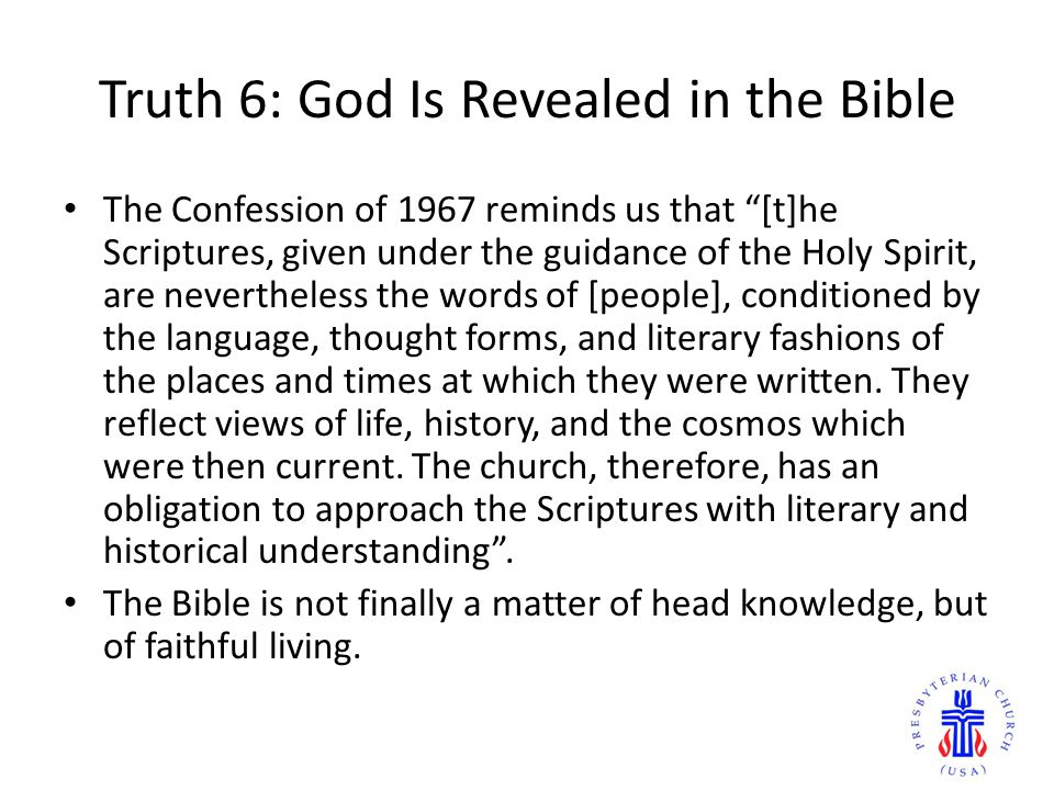 Truth 6: God Is Revealed in the Bible The Confession of 1967 reminds us that [t]he Scriptures, given under the guidance of the Holy Spirit, are nevertheless the words of [people], conditioned by the language, thought forms, and literary fashions of the places and times at which they were written.