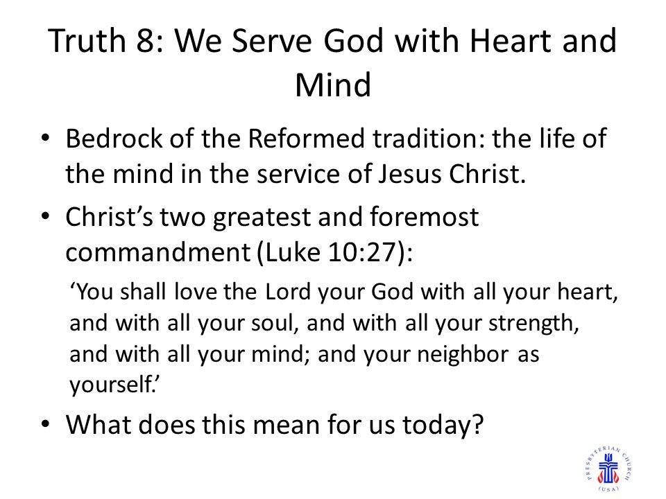 Truth 8: We Serve God with Heart and Mind Bedrock of the Reformed tradition: the life of the mind in the service of Jesus Christ. Christ's two greates
