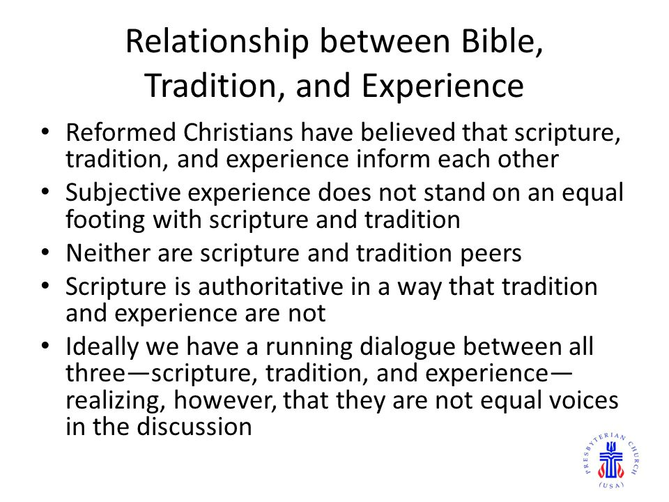 Relationship between Bible, Tradition, and Experience Reformed Christians have believed that scripture, tradition, and experience inform each other Subjective experience does not stand on an equal footing with scripture and tradition Neither are scripture and tradition peers Scripture is authoritative in a way that tradition and experience are not Ideally we have a running dialogue between all three—scripture, tradition, and experience— realizing, however, that they are not equal voices in the discussion