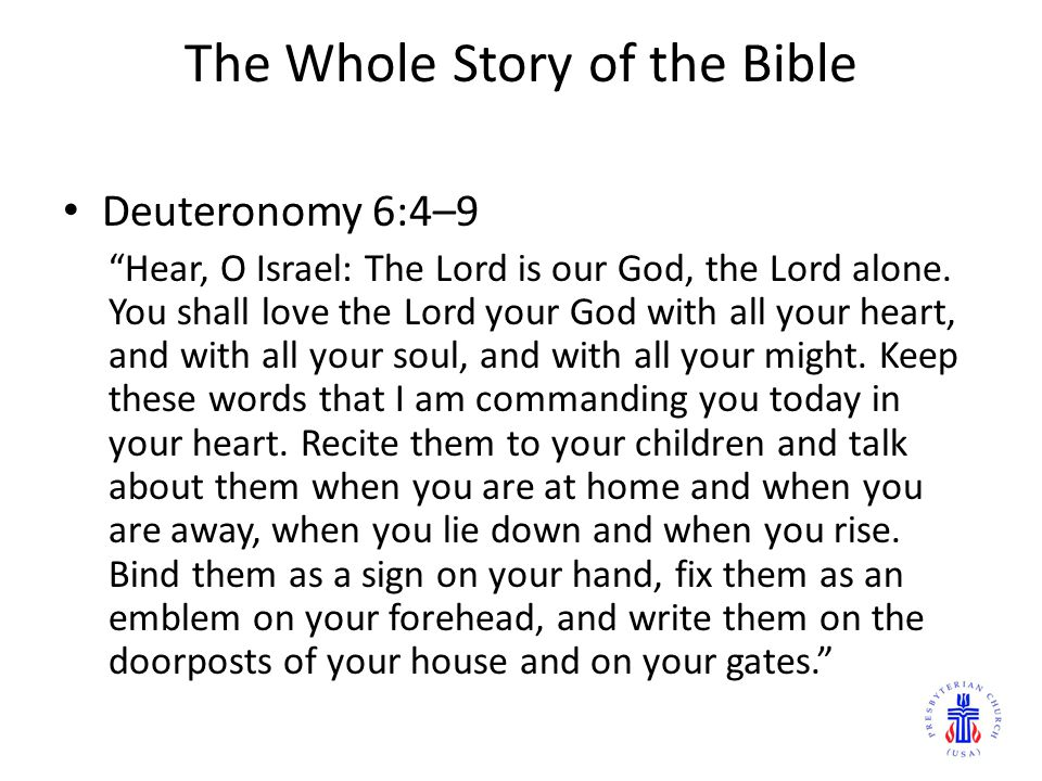 "The Whole Story of the Bible Deuteronomy 6:4–9 ""Hear, O Israel: The Lord is our God, the Lord alone. You shall love the Lord your God with all your he"