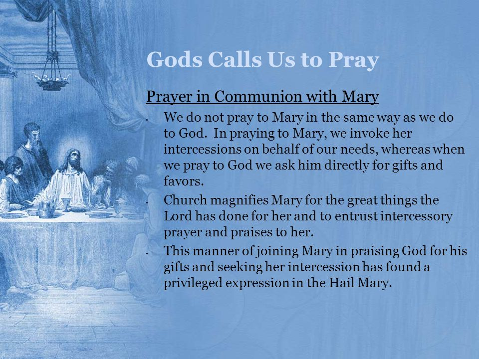 Gods Calls Us to Pray Prayer in Communion with Mary We do not pray to Mary in the same way as we do to God. In praying to Mary, we invoke her interces