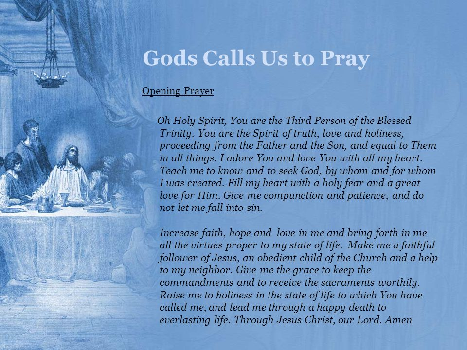 Gods Calls Us to Pray Opening Prayer Oh Holy Spirit, You are the Third Person of the Blessed Trinity. You are the Spirit of truth, love and holiness,