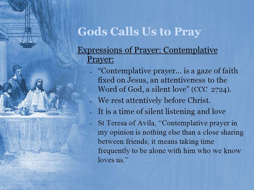 """Gods Calls Us to Pray Expressions of Prayer: Contemplative Prayer: """"Contemplative prayer… is a gaze of faith fixed on Jesus, an attentiveness to the W"""
