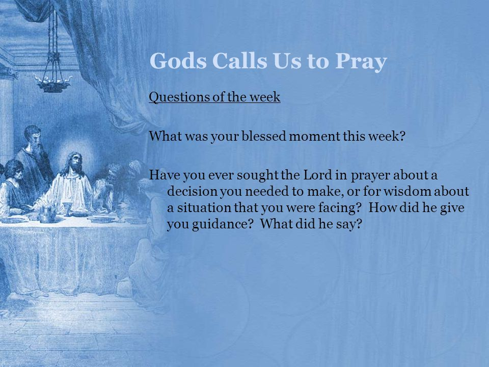 Gods Calls Us to Pray Questions of the week What was your blessed moment this week? Have you ever sought the Lord in prayer about a decision you neede