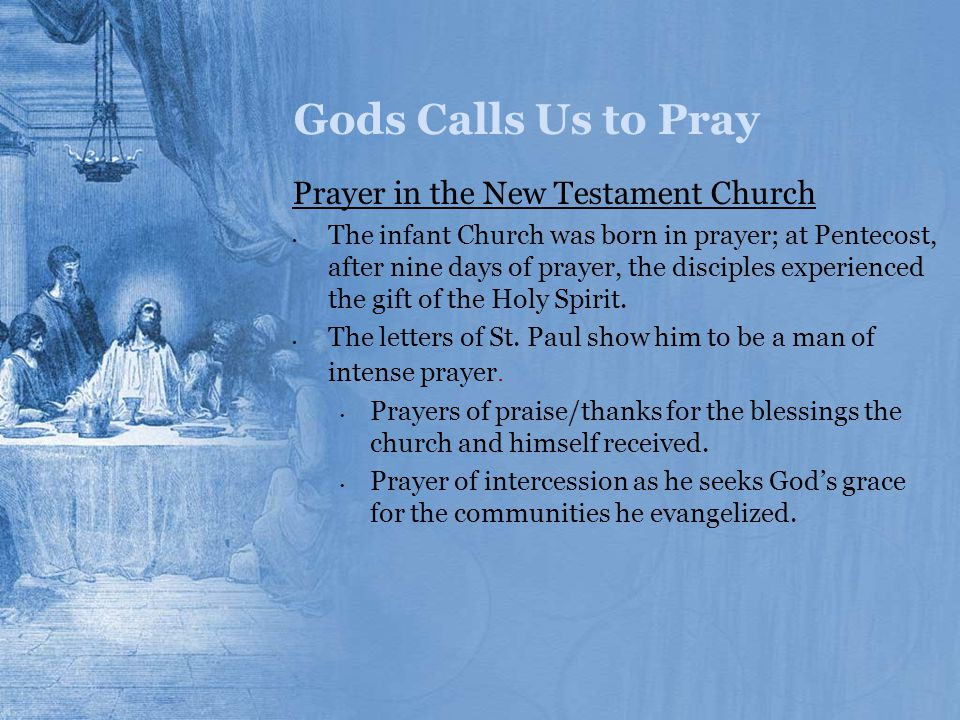 Gods Calls Us to Pray Prayer in the New Testament Church The infant Church was born in prayer; at Pentecost, after nine days of prayer, the disciples