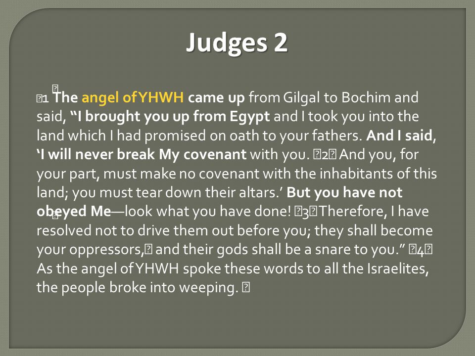 Judges 2 1 The angel of YHWH came up from Gilgal to Bochim and said, I brought you up from Egypt and I took you into the land which I had promised on oath to your fathers.