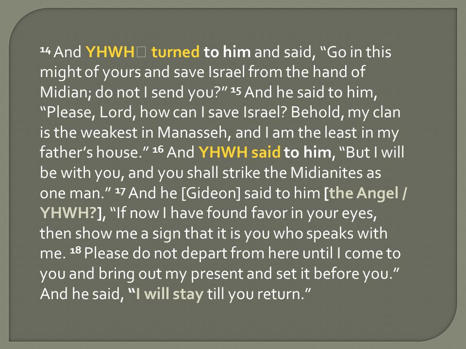 14 And YHWH turned to him and said, Go in this might of yours and save Israel from the hand of Midian; do not I send you 15 And he said to him, Please, Lord, how can I save Israel.