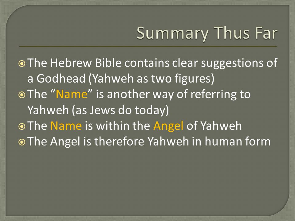  The Hebrew Bible contains clear suggestions of a Godhead (Yahweh as two figures)  The Name is another way of referring to Yahweh (as Jews do today)  The Name is within the Angel of Yahweh  The Angel is therefore Yahweh in human form