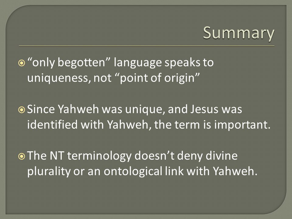  only begotten language speaks to uniqueness, not point of origin  Since Yahweh was unique, and Jesus was identified with Yahweh, the term is important.
