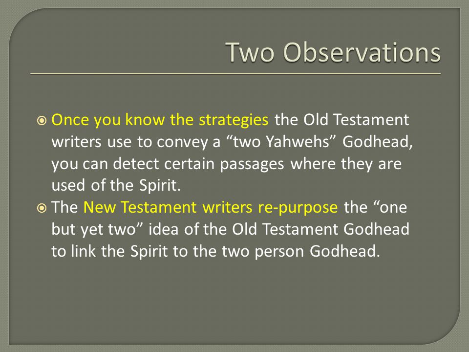  Once you know the strategies the Old Testament writers use to convey a two Yahwehs Godhead, you can detect certain passages where they are used of the Spirit.