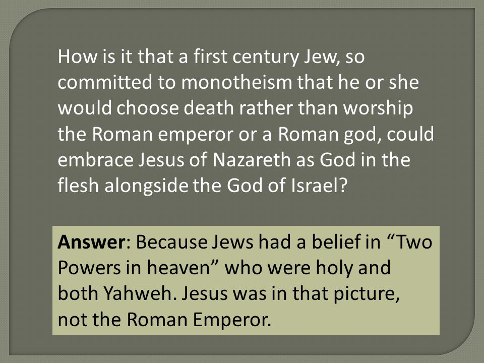 How is it that a first century Jew, so committed to monotheism that he or she would choose death rather than worship the Roman emperor or a Roman god, could embrace Jesus of Nazareth as God in the flesh alongside the God of Israel.