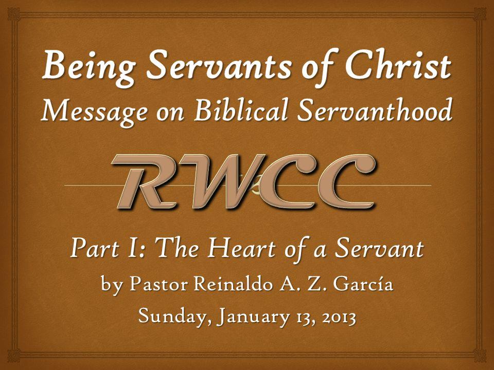 Part I: The Heart of a Servant by Pastor Reinaldo A. Z. García Sunday, January 13, 2013