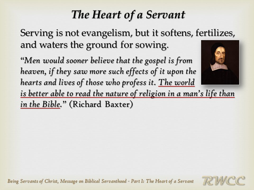 Being Servants of Christ, Message on Biblical Servanthood - Part I: The Heart of a Servant The Heart of a Servant Serving is not evangelism, but it so
