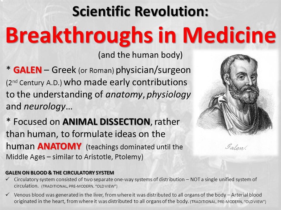 Scientific Revolution: Breakthroughs in Medicine (and the human body) GALEN * GALEN – Greek (or Roman) physician/surgeon (2 nd Century A.D.) who made early contributions to the understanding of anatomy, physiology and neurology… ANIMAL DISSECTION ANATOMY * Focused on ANIMAL DISSECTION, rather than human, to formulate ideas on the human ANATOMY (teachings dominated until the Middle Ages – similar to Aristotle, Ptolemy) GALEN ON BLOOD & THE CIRCULATORY SYSTEM Circulatory system consisted of two separate one-way systems of distribution – NOT a single unified system of circulation.
