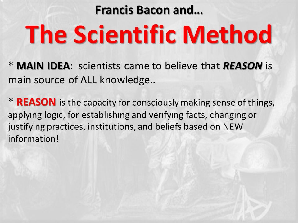 Francis Bacon and… The Scientific Method MAIN IDEAREASON * MAIN IDEA: scientists came to believe that REASON is main source of ALL knowledge..