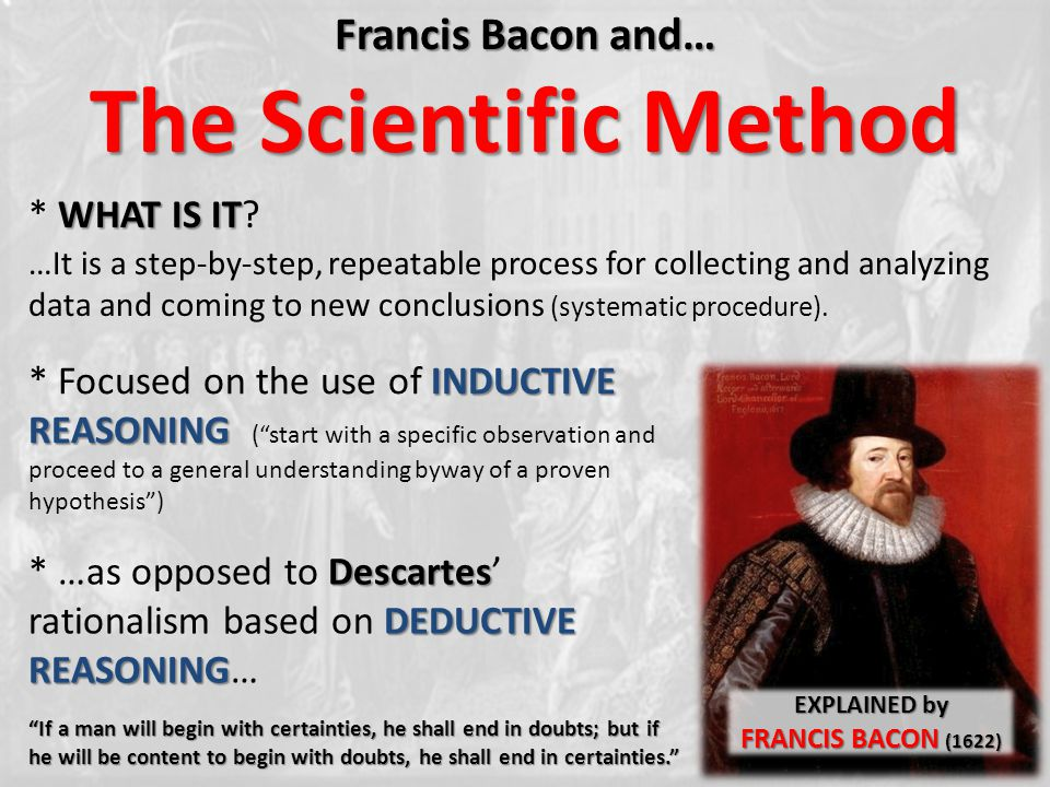 Francis Bacon and… The Scientific Method …It is a step-by-step, repeatable process for collecting and analyzing data and coming to new conclusions (sy