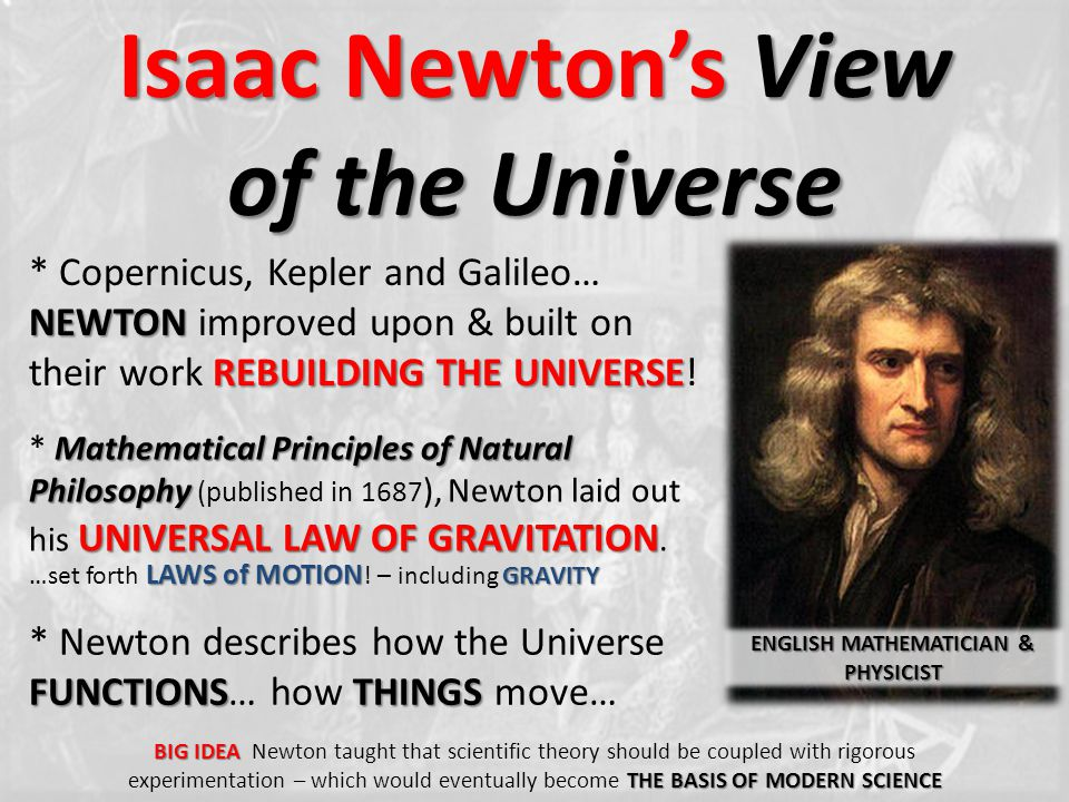 Isaac Newton's View of the Universe NEWTON REBUILDING THE UNIVERSE * Copernicus, Kepler and Galileo… NEWTON improved upon & built on their work REBUIL