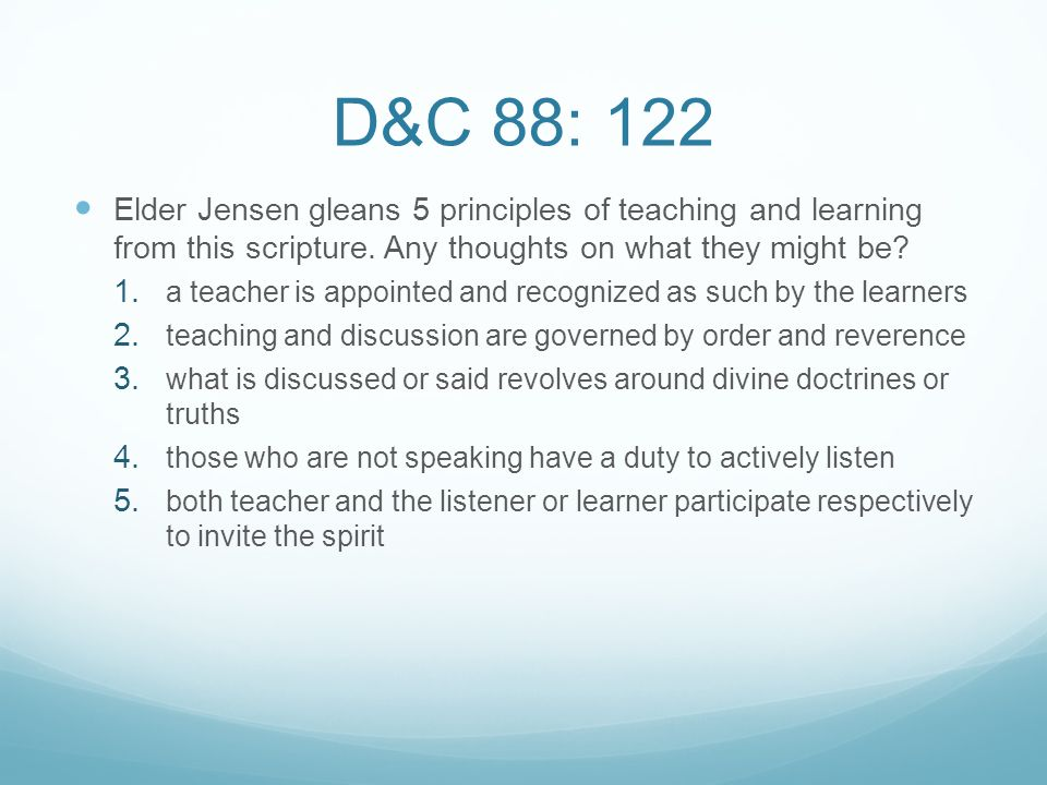 D&C 88: 122 Elder Jensen gleans 5 principles of teaching and learning from this scripture. Any thoughts on what they might be? 1. a teacher is appoint