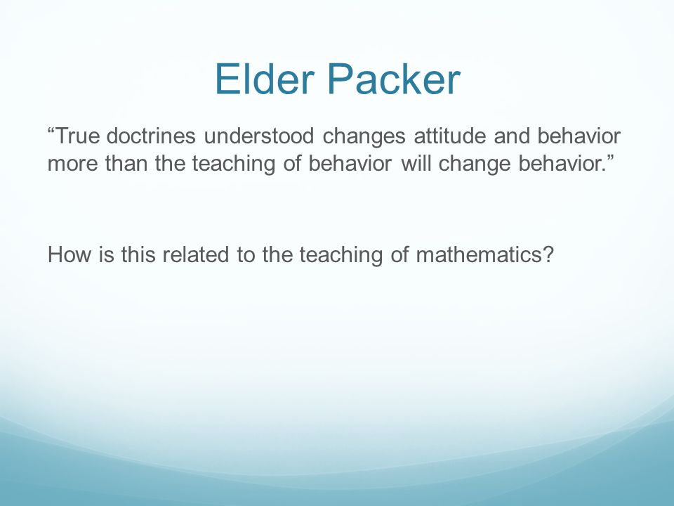Elder Packer True doctrines understood changes attitude and behavior more than the teaching of behavior will change behavior. How is this related to the teaching of mathematics