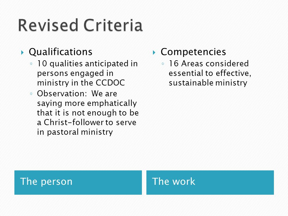 The personThe work  Qualifications ◦ 10 qualities anticipated in persons engaged in ministry in the CCDOC ◦ Observation: We are saying more emphatically that it is not enough to be a Christ-follower to serve in pastoral ministry  Competencies ◦ 16 Areas considered essential to effective, sustainable ministry