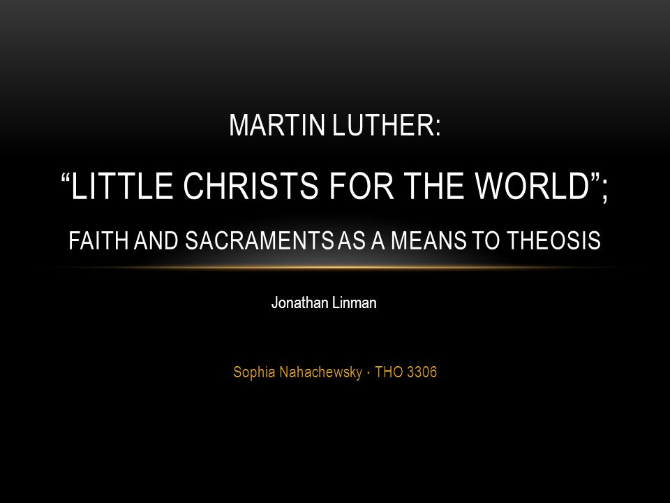 """Sophia Nahachewsky ∙ THO 3306 MARTIN LUTHER: """"LITTLE CHRISTS FOR THE WORLD""""; FAITH AND SACRAMENTS AS A MEANS TO THEOSIS Jonathan Linman"""