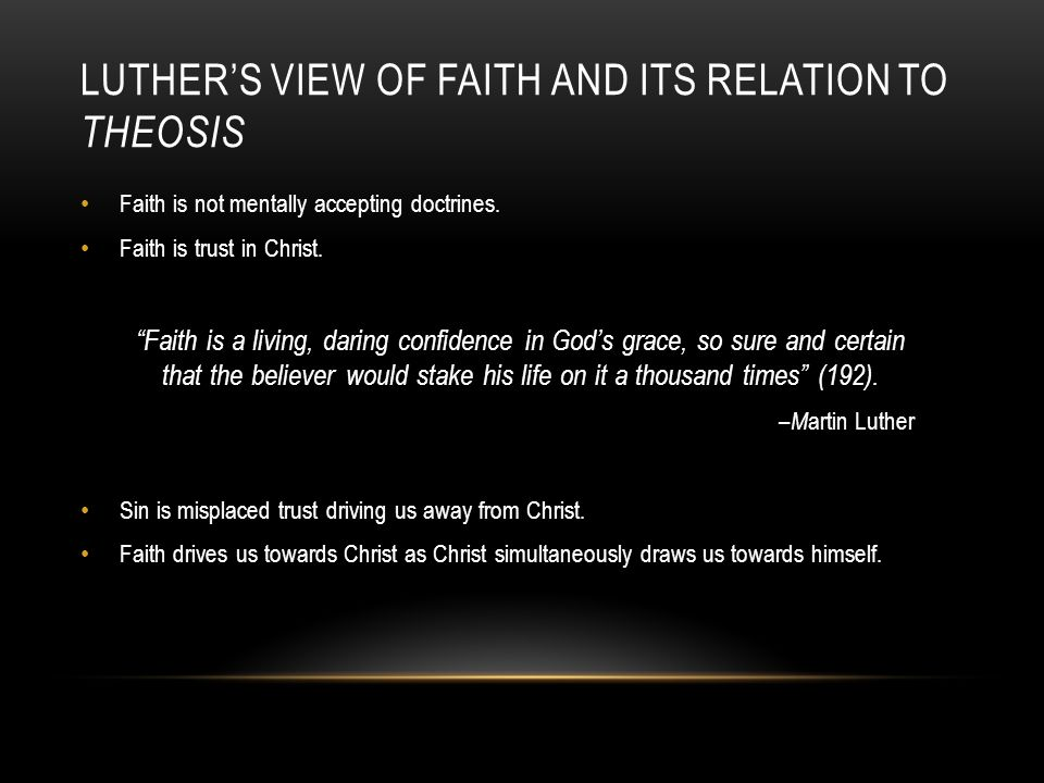 """LUTHER'S VIEW OF FAITH AND ITS RELATION TO THEOSIS Faith is not mentally accepting doctrines. Faith is trust in Christ. """"Faith is a living, daring con"""