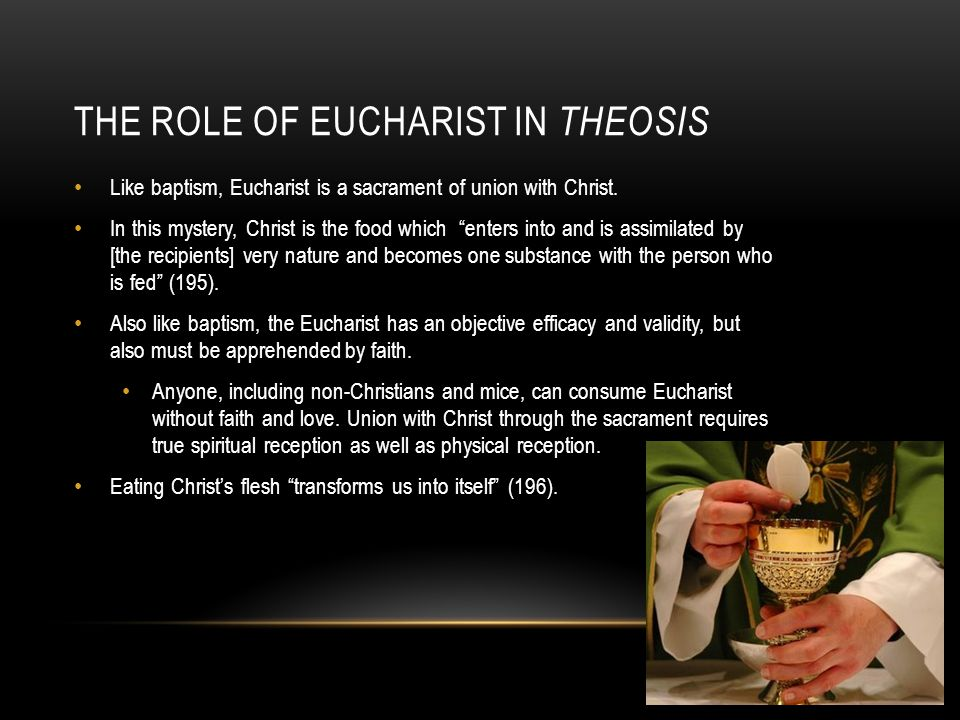 """THE ROLE OF EUCHARIST IN THEOSIS Like baptism, Eucharist is a sacrament of union with Christ. In this mystery, Christ is the food which """"enters into a"""