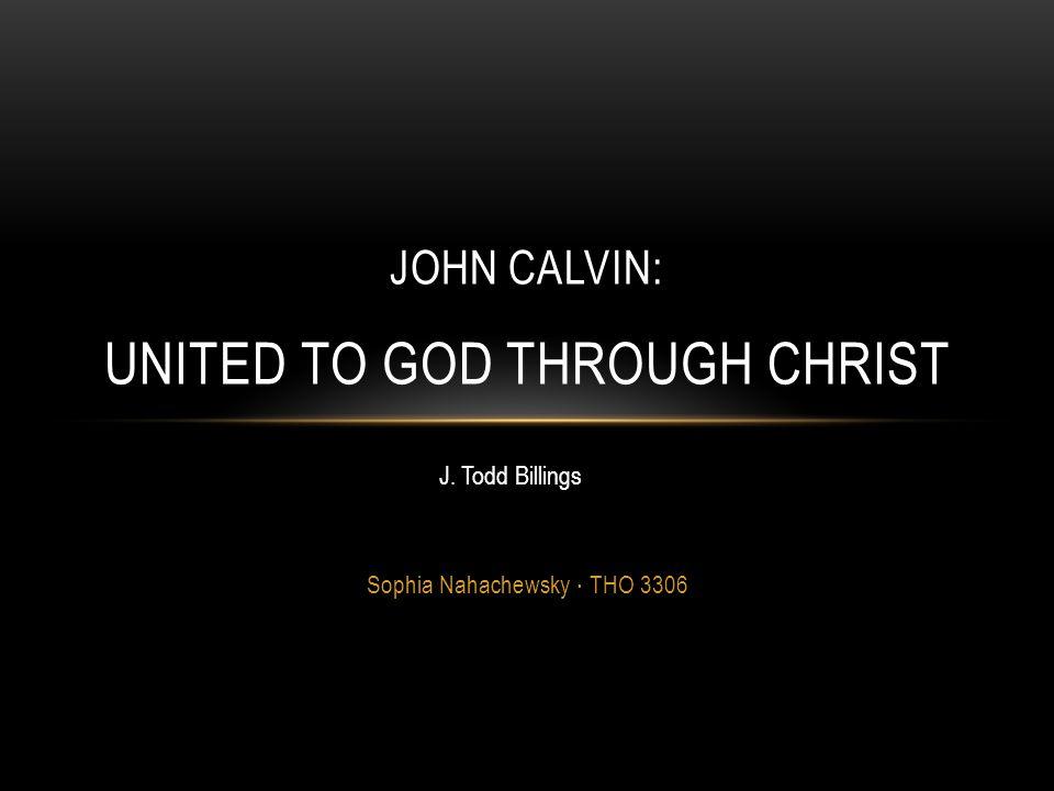 Sophia Nahachewsky ∙ THO 3306 JOHN CALVIN: UNITED TO GOD THROUGH CHRIST J. Todd Billings