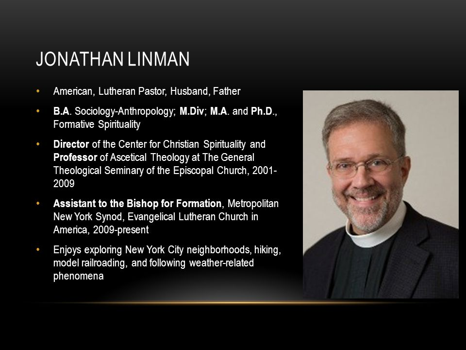 JONATHAN LINMAN American, Lutheran Pastor, Husband, Father B.A. Sociology-Anthropology; M.Div ; M.A. and Ph.D., Formative Spirituality Director of the
