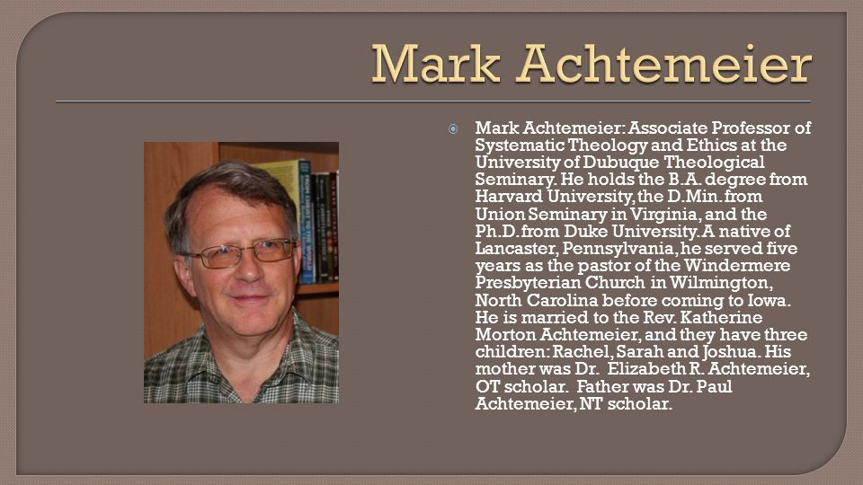  Mark Achtemeier: Associate Professor of Systematic Theology and Ethics at the University of Dubuque Theological Seminary.